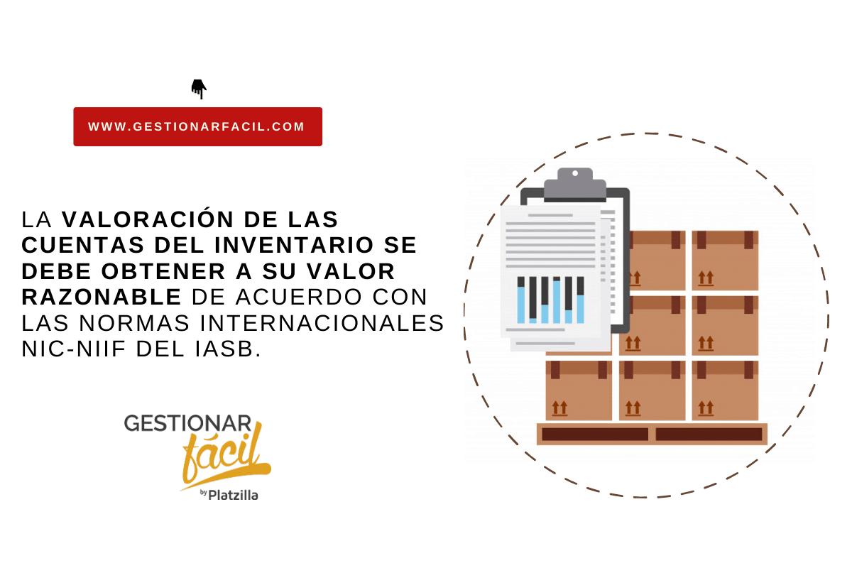 La valoración de las cuentas del inventario se debe obtener a su valor razonable de acuerdo con las Normas Internacionales NIC-NIIF del IASB.