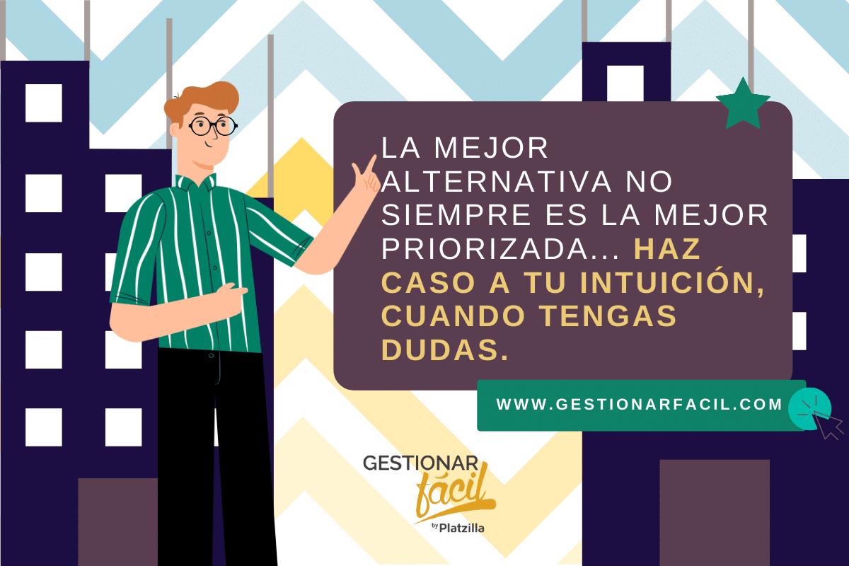 La mejor alternativa no siempre es la mejor priorizada. Haz caso a tu intuición, cuando tenga dudas.