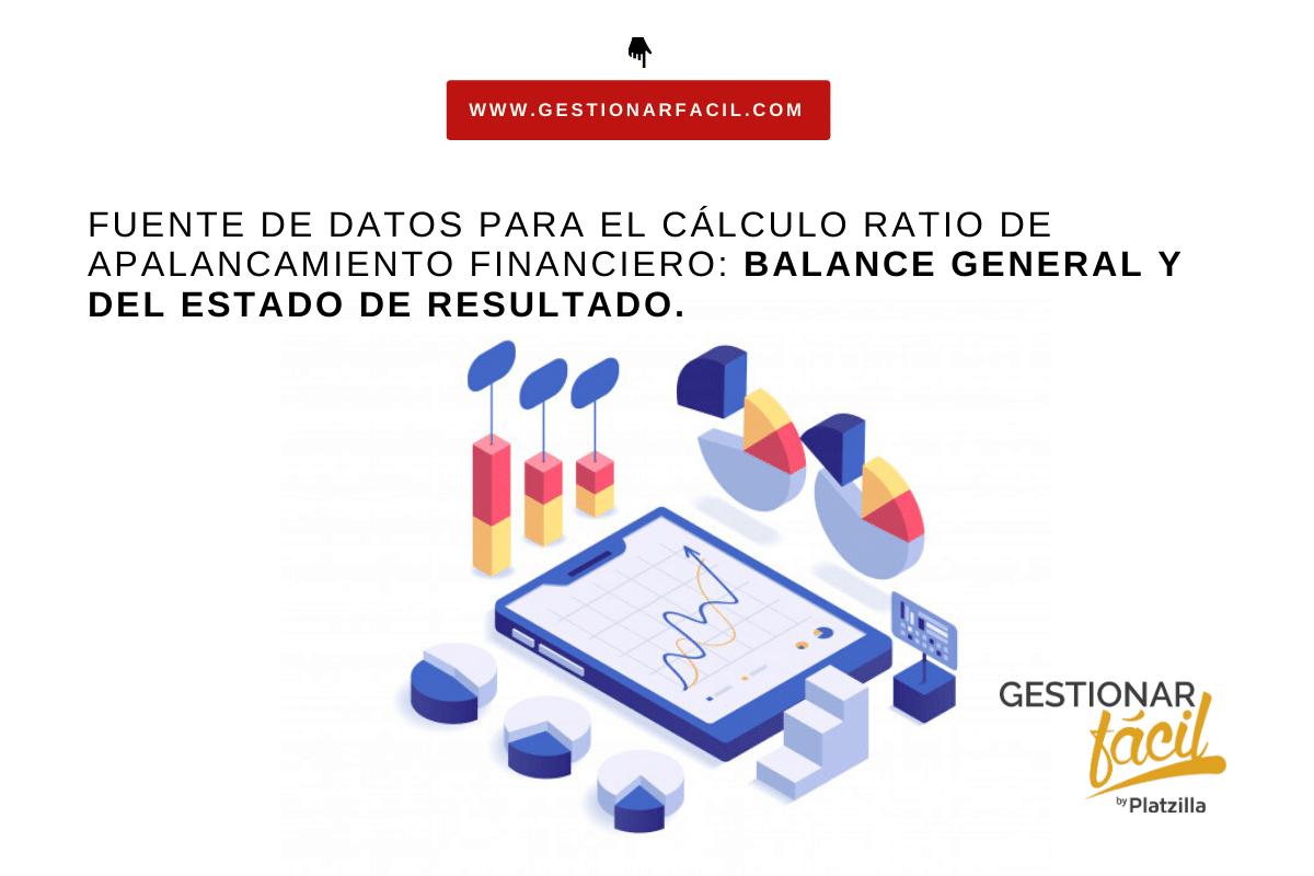 Fuente de datos para el cálculo ratio de apalancamiento financiero: Balance General y del Estado de Resultado.