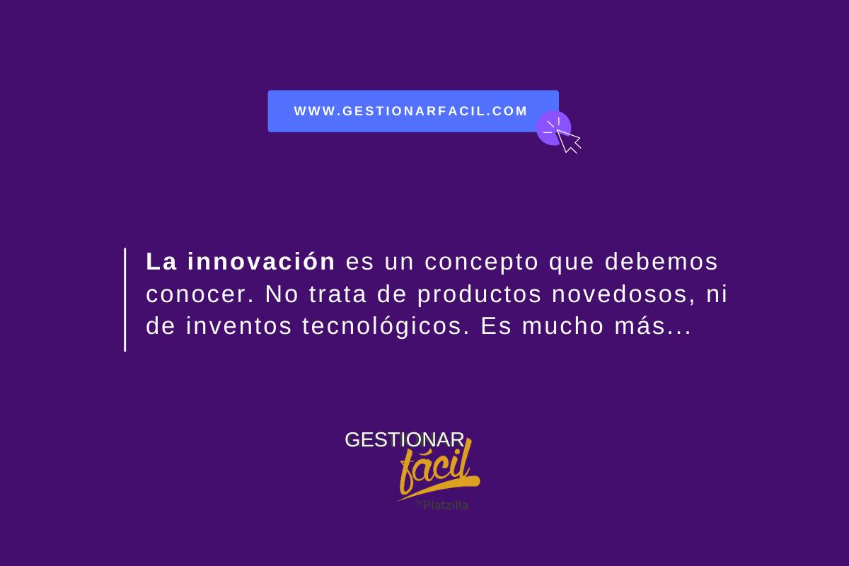 La innovación es un concepto que debemos conocer. No tata de productos novedosos, ni de inventos tecnológicos. Es mucho más...