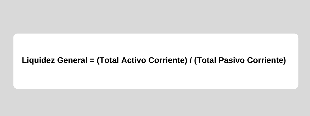 Liquidez General = (Total Activo Corriente) / (Total Pasivo Corriente)