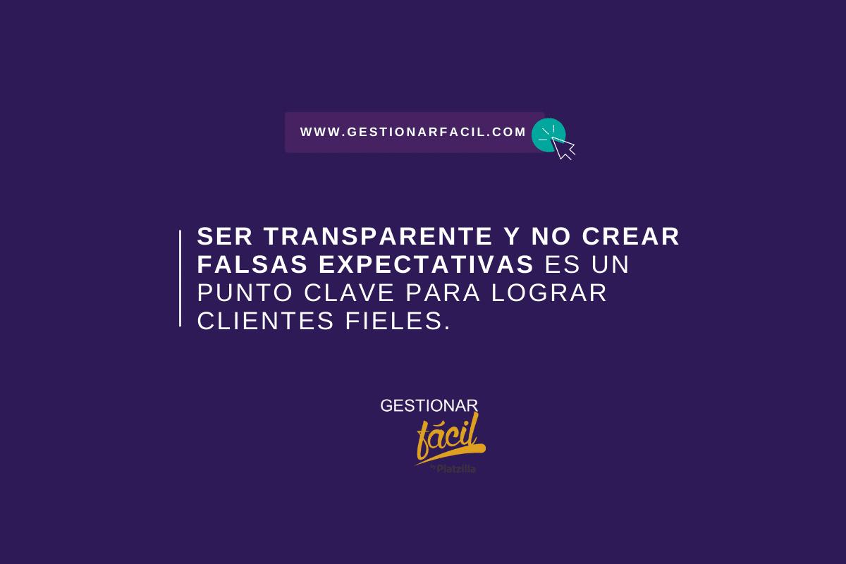 Ser transparente y no crear falsas expectativas es un punto clave para lograr clientes fieles.