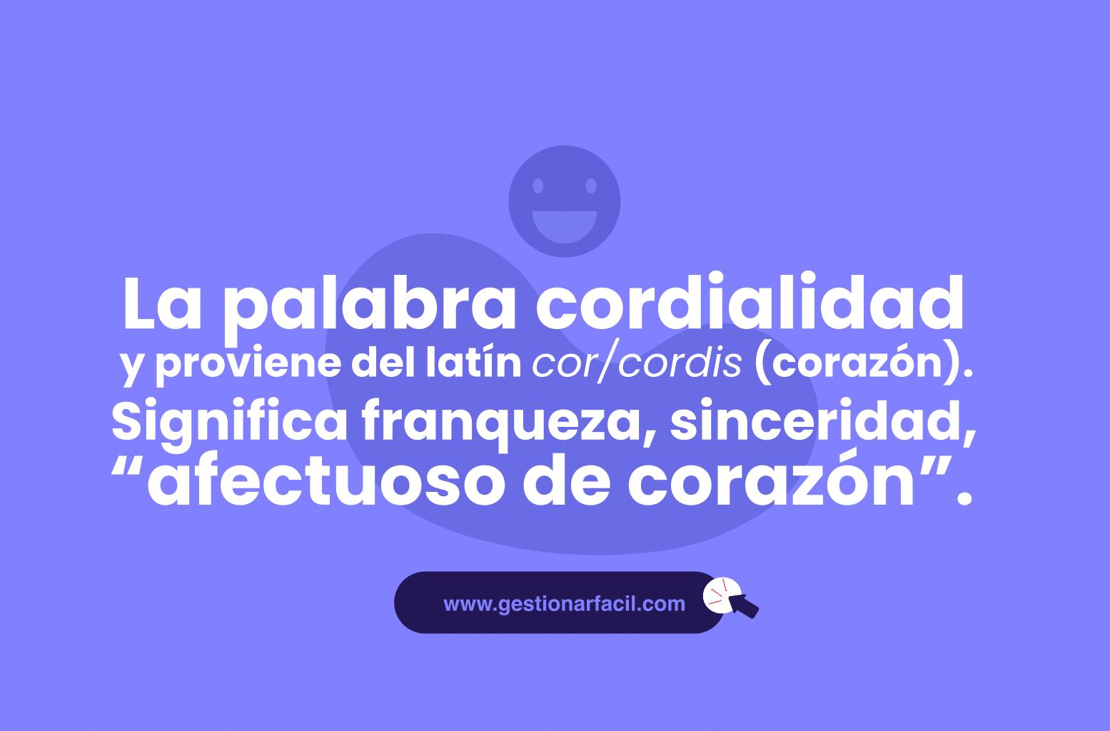 """La palabra cordialidad se deriva de cordial y proviene del latín cor/cordis (corazón). Significa franqueza, sinceridad, """"afectuoso de corazón""""."""