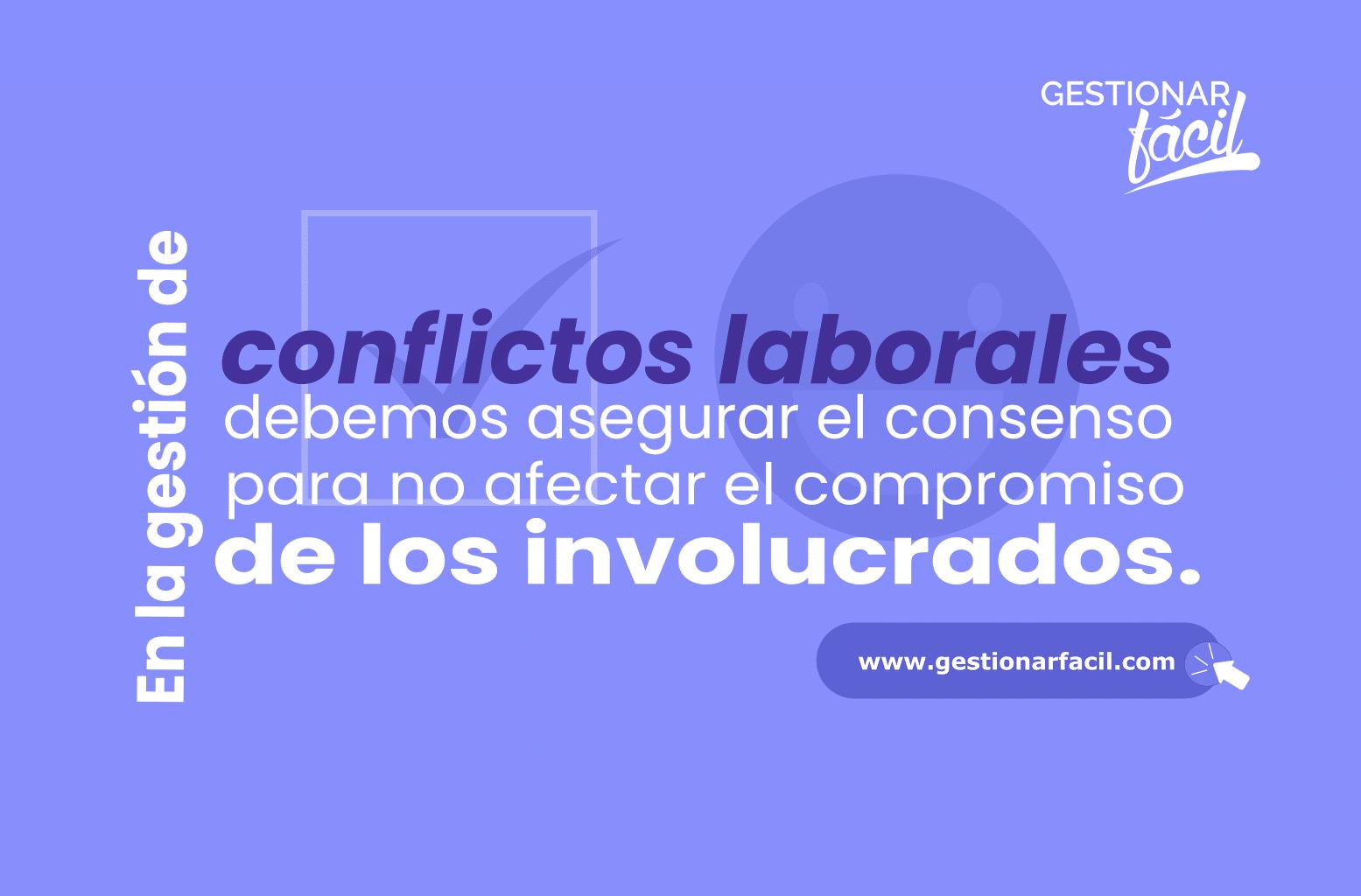 En la gestión de conflictos laborales debemos asegurar el consenso, para no afectar el compromiso de los involucrados.