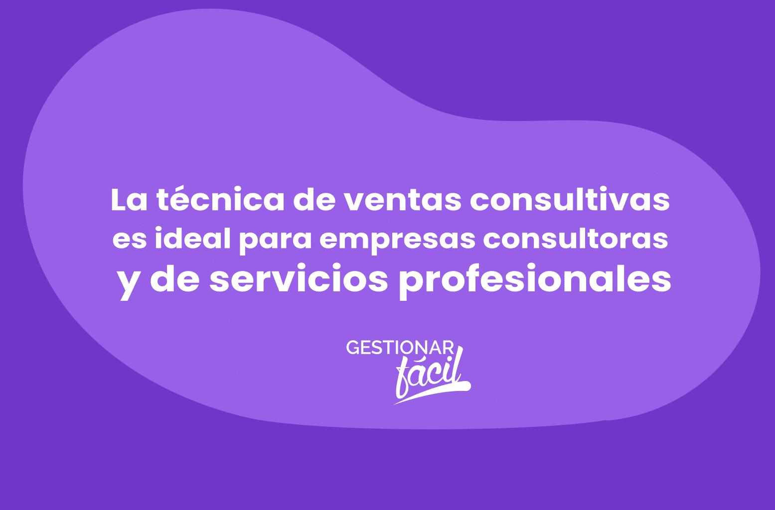 La técnica de ventas consultivas es ideal en empresas consultoras y de servicios profesionales.
