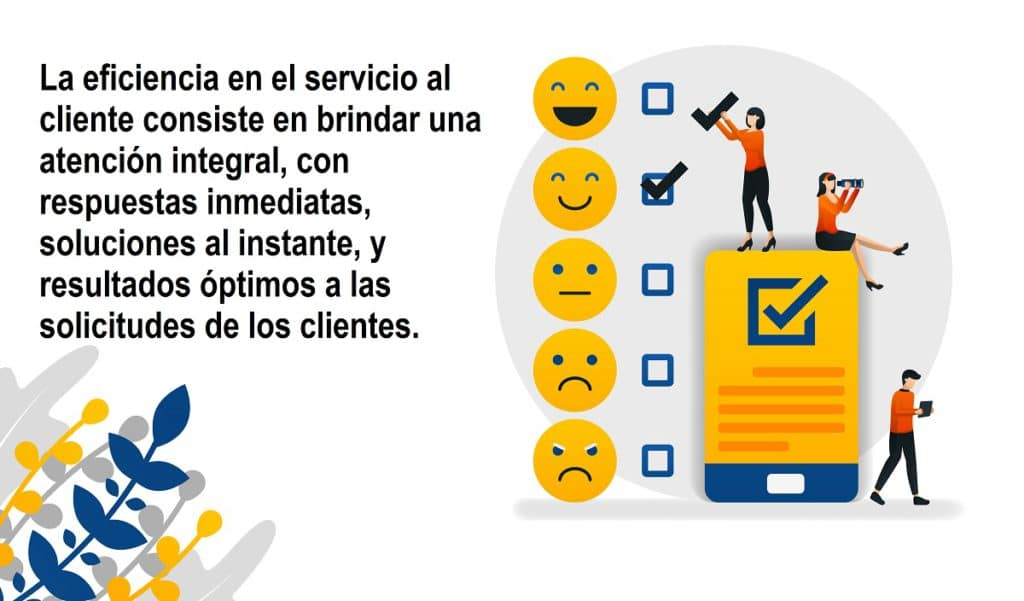La eficiencia en el servicio al cliente consiste en brindar una atención integral, con respuestas inmediatas, soluciones al instante, y resultados óptimos a las solicitudes de los clientes.