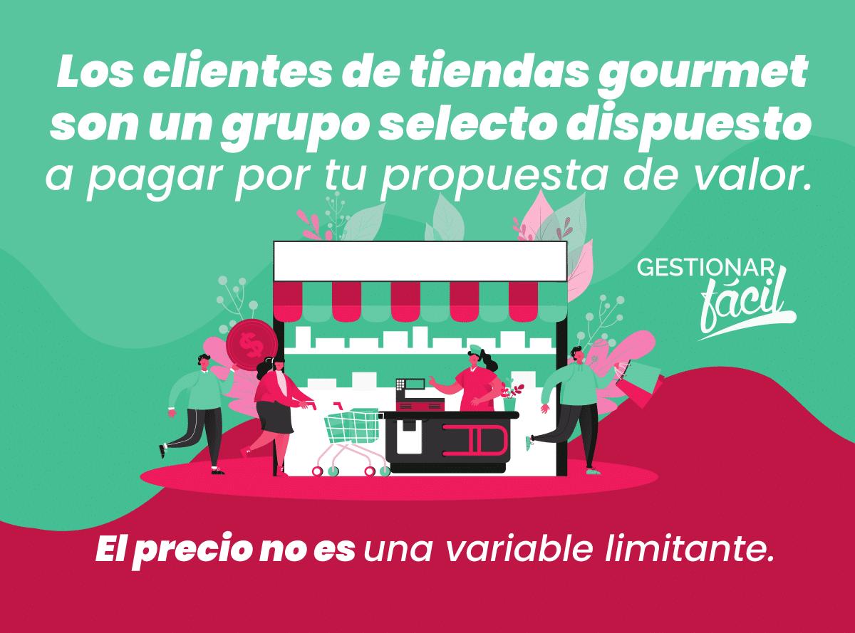 Los clientes de tiendas gourmet son un grupo selecto dispuesto a pagar por tu propuesta de valor. El precio no es una variable limitante.